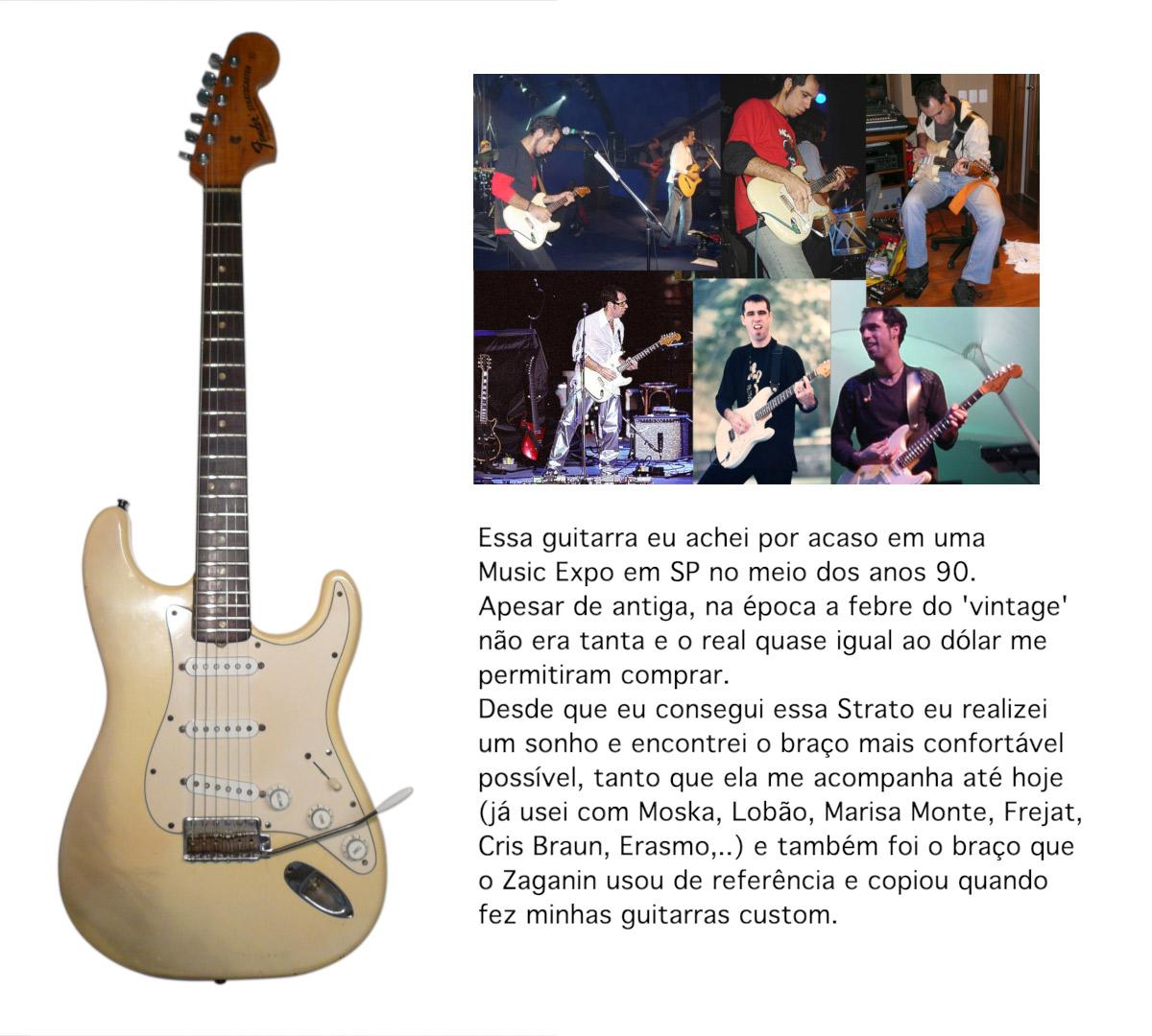 Essa guitarra eu achei por acaso em uma Music Expo em SP no meio dos anos 90. Apesar de antiga, na época a febre do 'vintage' não era tanta e o real quase igual ao dólar me permitiram comprar. Desde que eu consegui essa Strato eu realizei um sonho e encontrei o braço mais confortável possível, tanto que ela me acompanha até hoje (já usei com Moska, Lobão, Marisa Monte, Frejat, Cris Braun, Erasmo,..) e também foi o braço que o Zaganin usou de referência e copiou quando fez minhas guitarras custom.