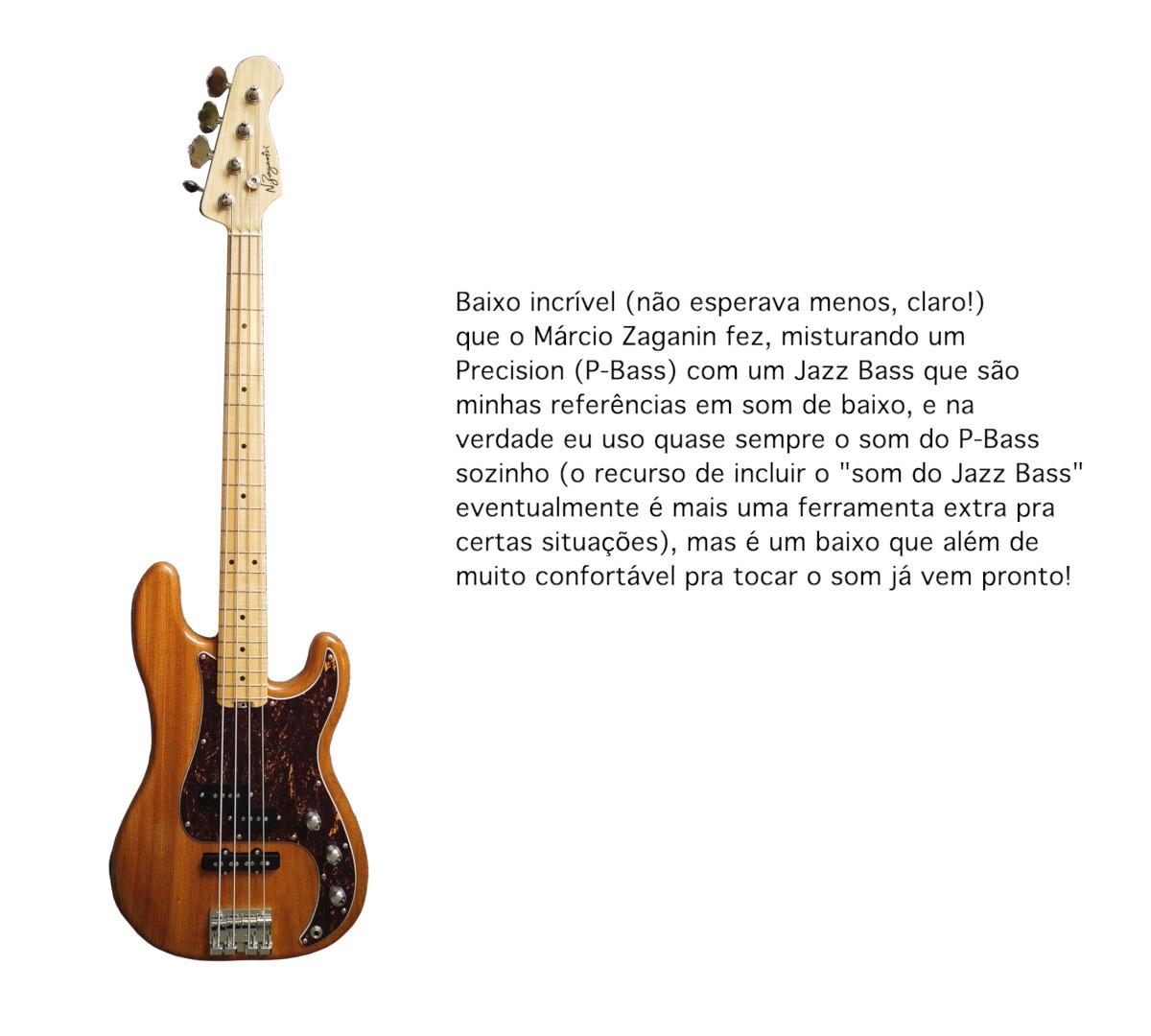 Baixo incrível (não esperava menos, claro!) que o Márcio fez, misturando um Precision com um Jazz Bass que são minhas referências em som de baixo, e na verdade eu uso quase sempre o som do P-Bass sozinho, mas é um baixo que além de muito confortável pra tocar o som já vem pronto!